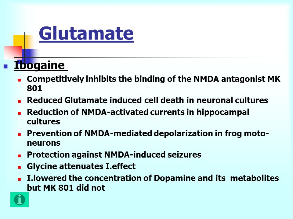 Glutamate Ibogaine Competitively inhibits the binding of the NMDA antagonist MK 801 Reduced Glutamate induced cell death in neuronal cultures Reduction of NMDA-activated currents in hippocampal cultures Prevention of NMDA-mediated depolarization in frog moto- neurons Protection against NMDA-induced seizures Glycine attenuates I.effect I.lowered the concentration of Dopamine and its metabolites but MK 801 did not