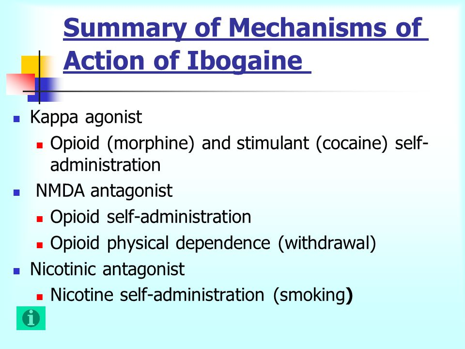 Summary of Mechanisms of Action of Ibogaine Kappa agonist Opioid (morphine) and stimulant (cocaine) self- administration NMDA antagonist Opioid self-administration Opioid physical dependence (withdrawal) Nicotinic antagonist Nicotine self-administration (smoking)