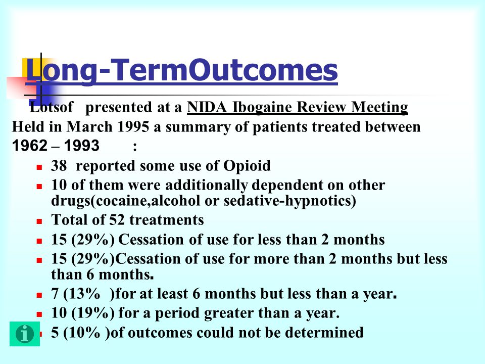 Long-TermOutcomes Lotsof presented at a NIDA Ibogaine Review Meeting Held in March 1995 a summary of patients treated between 1993 – 1962: 38 reported
