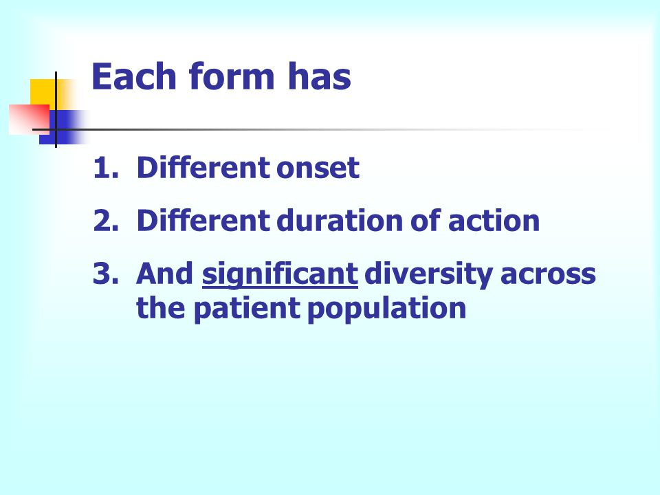 Each form has 1.Different onset 2.Different duration of action 3.And significant diversity across the patient population