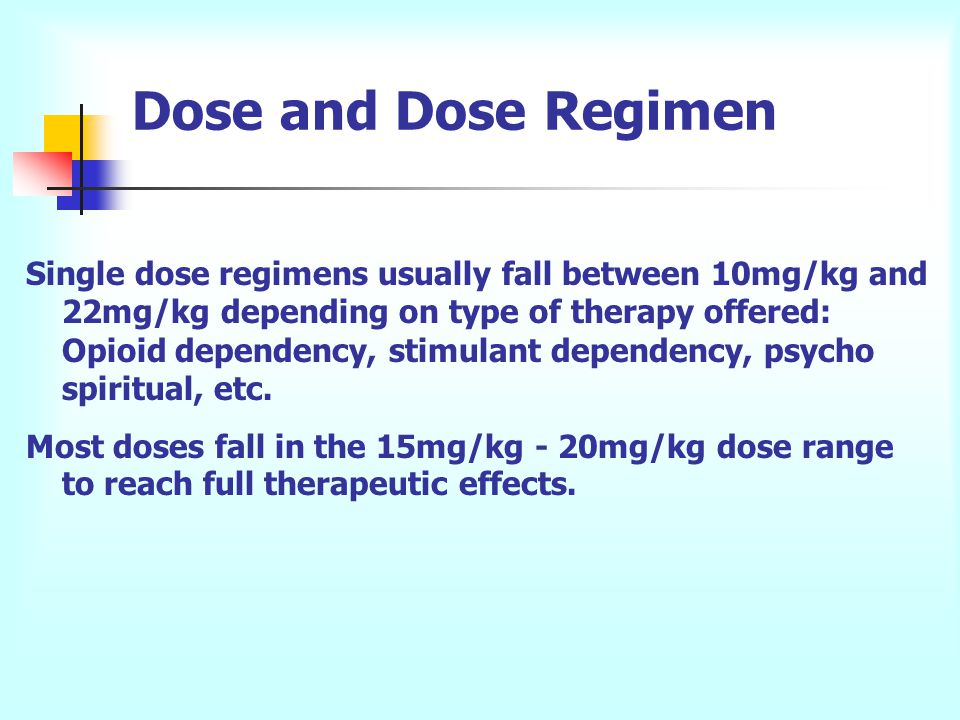 Dose and Dose Regimen Single dose regimens usually fall between 10mg/kg and 22mg/kg depending on type of therapy offered: Opioid dependency, stimulant dependency, psycho spiritual, etc.