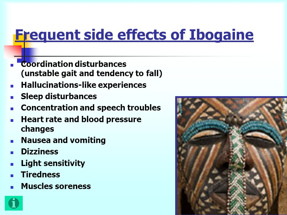 Frequent side effects of Ibogaine Coordination disturbances (unstable gait and tendency to fall) Hallucinations-like experiences Sleep disturbances Concentration and speech troubles Heart rate and blood pressure changes Nausea and vomiting Dizziness Light sensitivity Tiredness Muscles soreness