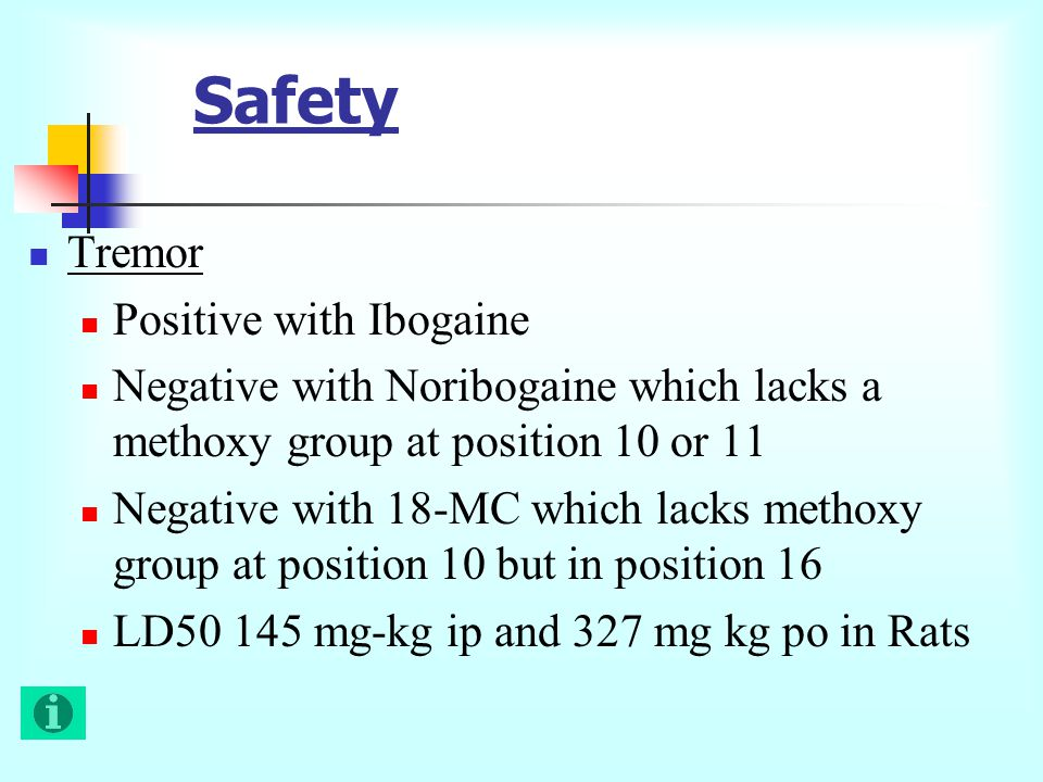 Safety Tremor Positive with Ibogaine Negative with Noribogaine which lacks a methoxy group at position 10 or 11 Negative with 18-MC which lacks methoxy group at position 10 but in position 16 LD50 145 mg-kg ip and 327 mg kg po in Rats