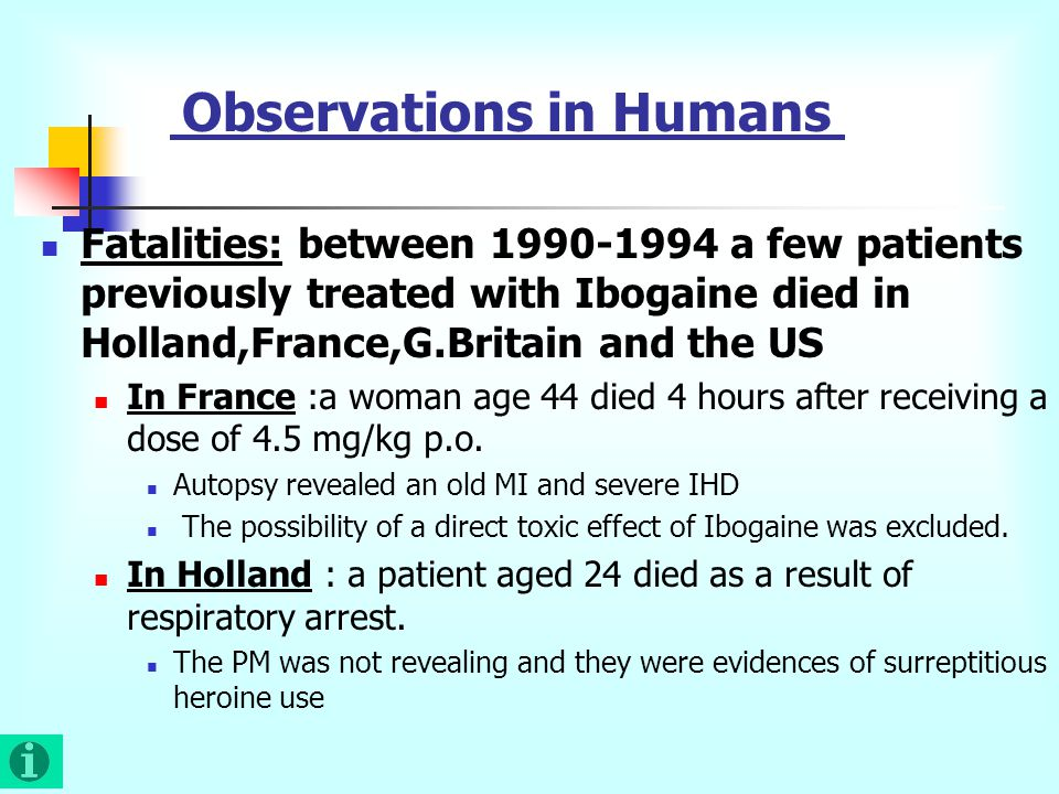 Observations in Humans Fatalities: between 1990-1994 a few patients previously treated with Ibogaine died in Holland,France,G.Britain and the US In France :a woman age 44 died 4 hours after receiving a dose of 4.5 mg/kg p.o.