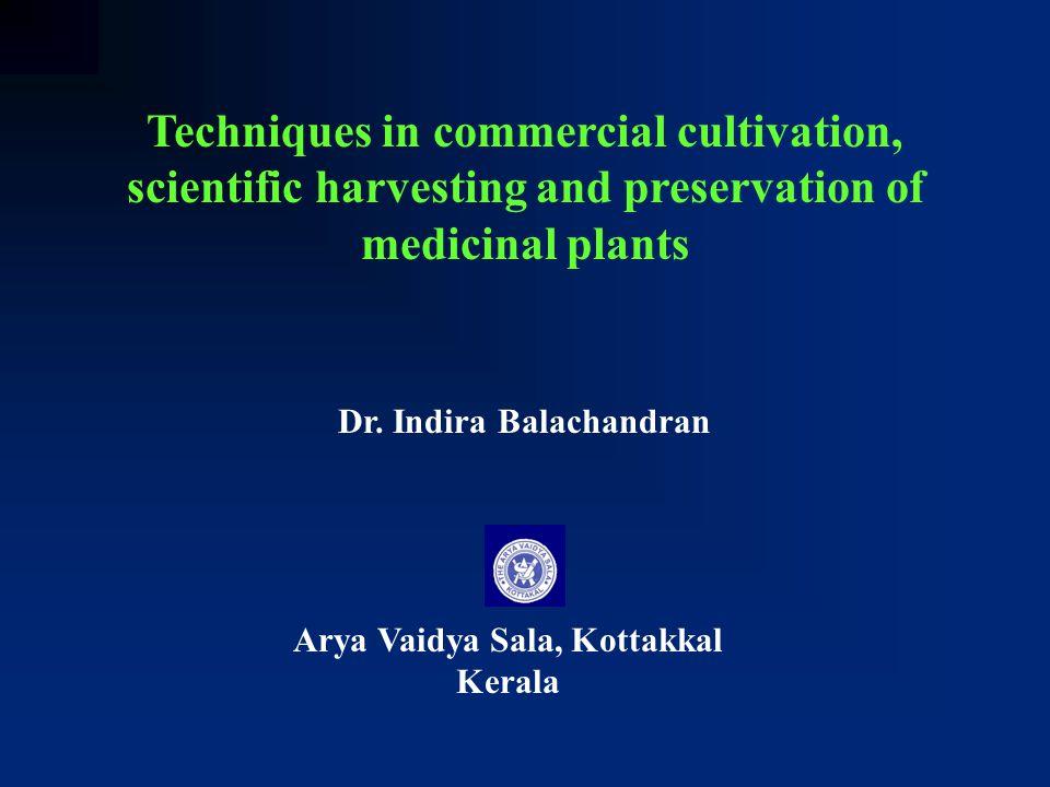 Techniques in commercial cultivation, scientific harvesting and preservation of medicinal plants Dr. Indira Balachandran Arya Vaidya Sala, Kottakkal K