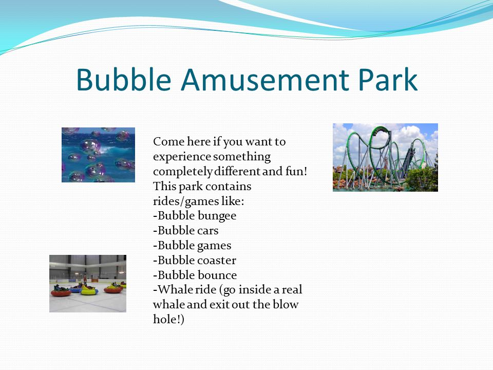 Bubble Amusement Park Come here if you want to experience something completely different and fun.