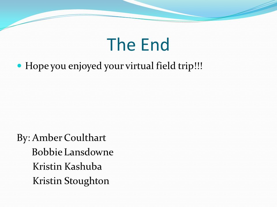 The End Hope you enjoyed your virtual field trip!!.