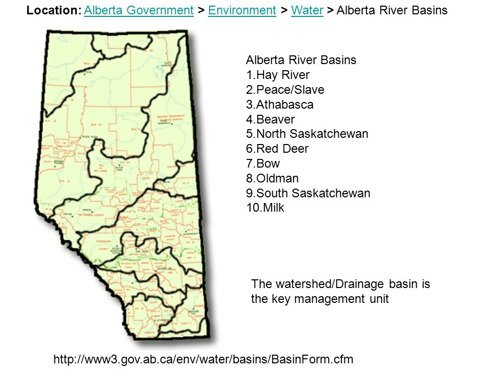 Alberta River Basins 1.Hay River 2.Peace/Slave 3.Athabasca 4.Beaver 5.North Saskatchewan 6.Red Deer 7.Bow 8.Oldman 9.South Saskatchewan 10.Milk Location: Alberta Government > Environment > Water > Alberta River BasinsAlberta GovernmentEnvironmentWater http://www3.gov.ab.ca/env/water/basins/BasinForm.cfm The watershed/Drainage basin is the key management unit
