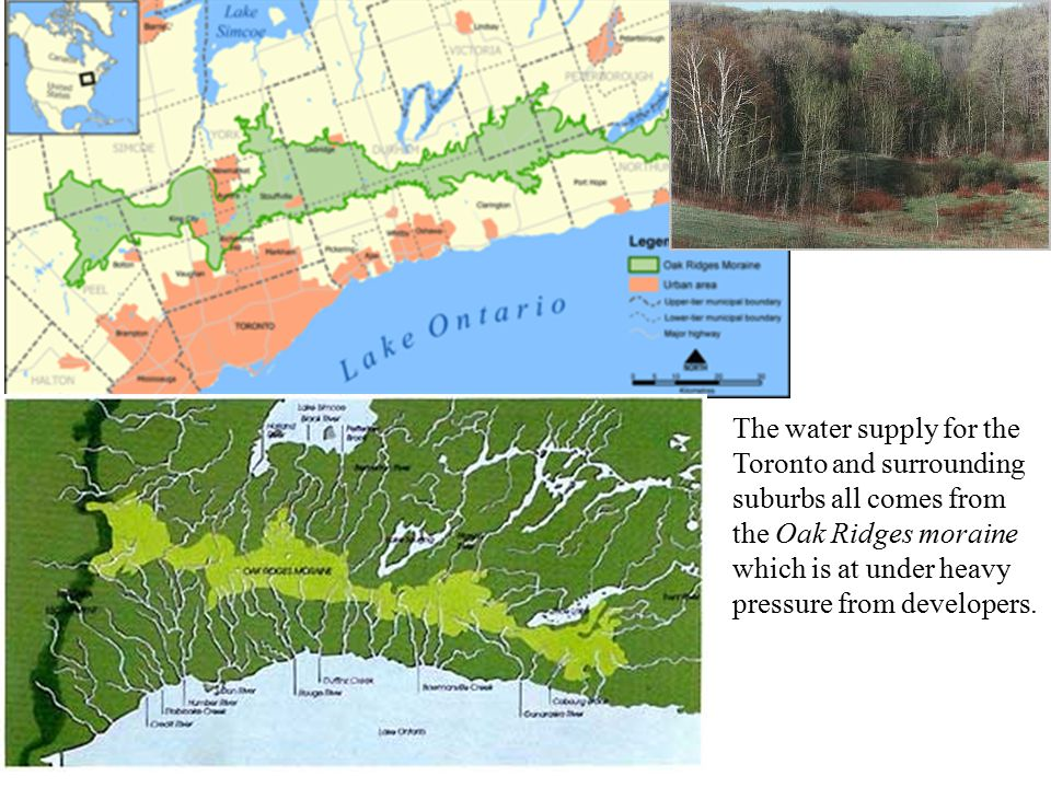 The water supply for the Toronto and surrounding suburbs all comes from the Oak Ridges moraine which is at under heavy pressure from developers.