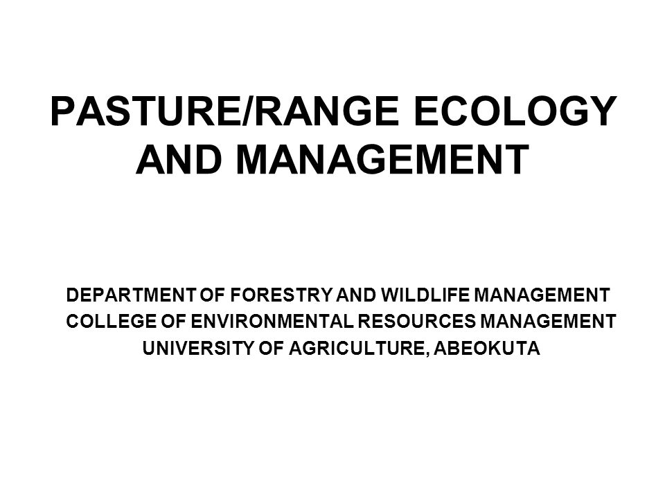 PASTURE/RANGE ECOLOGY AND MANAGEMENT DEPARTMENT OF FORESTRY AND WILDLIFE MANAGEMENT COLLEGE OF ENVIRONMENTAL RESOURCES MANAGEMENT UNIVERSITY OF AGRICULTURE, ABEOKUTA