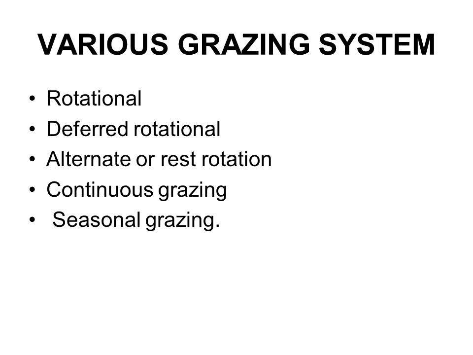 VARIOUS GRAZING SYSTEM Rotational Deferred rotational Alternate or rest rotation Continuous grazing Seasonal grazing.