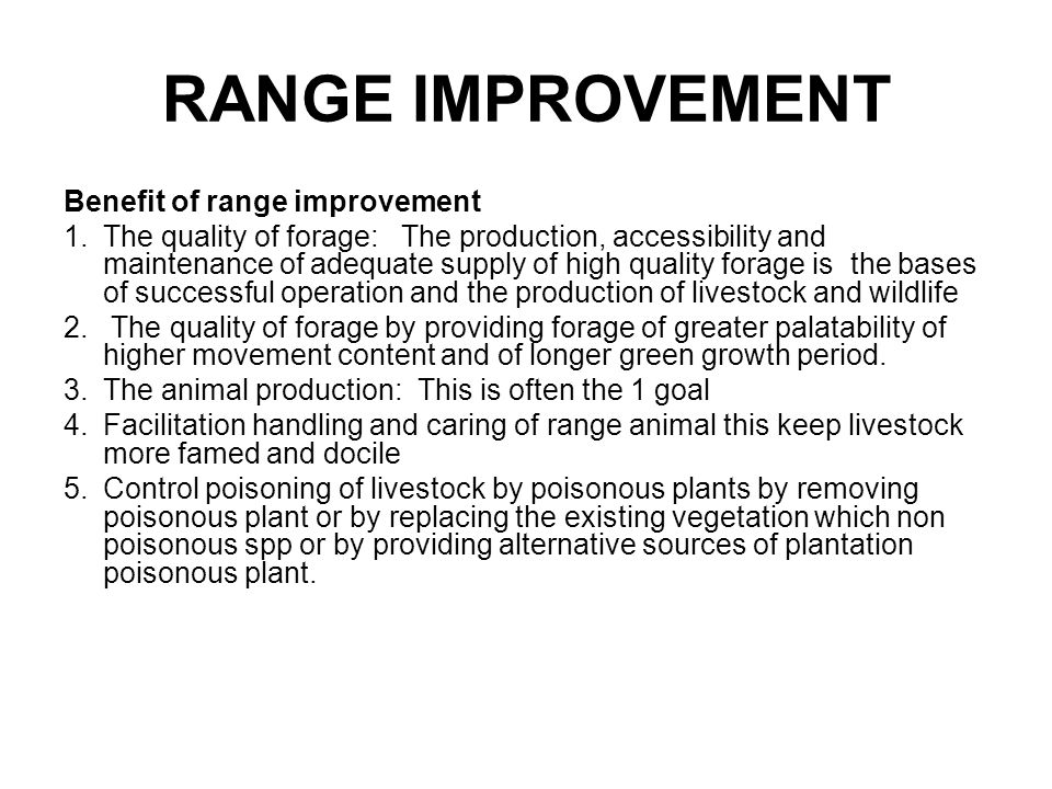 RANGE IMPROVEMENT Benefit of range improvement 1.The quality of forage: The production, accessibility and maintenance of adequate supply of high quality forage is the bases of successful operation and the production of livestock and wildlife 2.