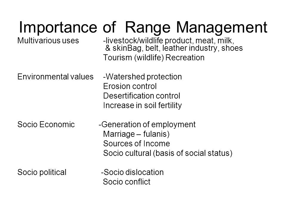 Importance of Range Management Multivarious uses-livestock/wildlife product, meat, milk, & skinBag, belt, leather industry, shoes Tourism (wildlife) Recreation Environmental values-Watershed protection Erosion control Desertification control Increase in soil fertility Socio Economic -Generation of employment Marriage – fulanis) Sources of Income Socio cultural (basis of social status) Socio political -Socio dislocation Socio conflict