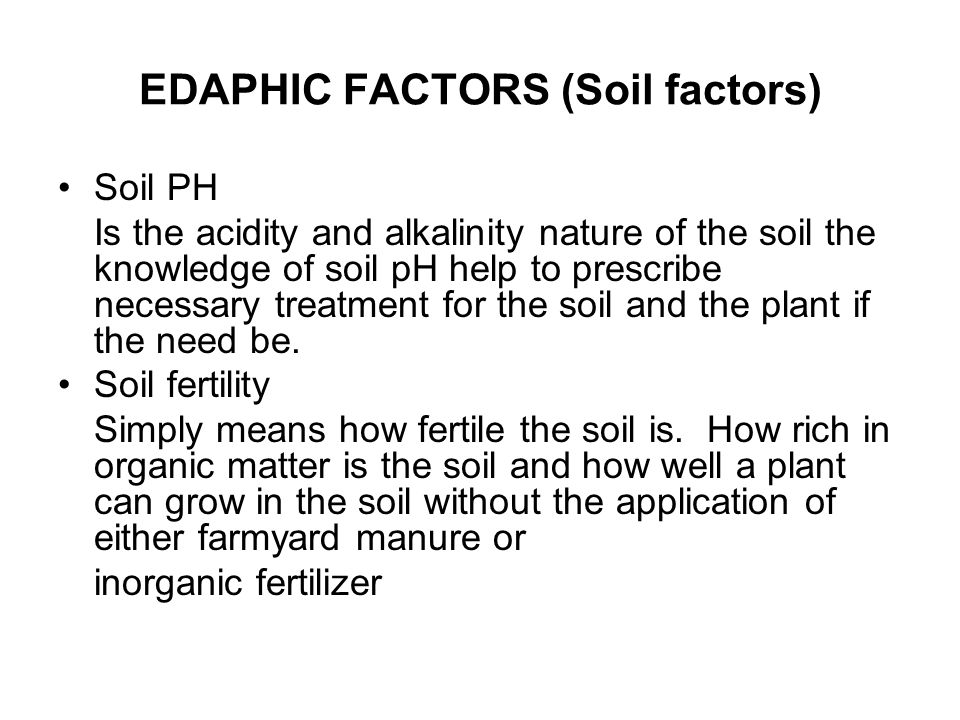 EDAPHIC FACTORS (Soil factors) Soil PH Is the acidity and alkalinity nature of the soil the knowledge of soil pH help to prescribe necessary treatment for the soil and the plant if the need be.