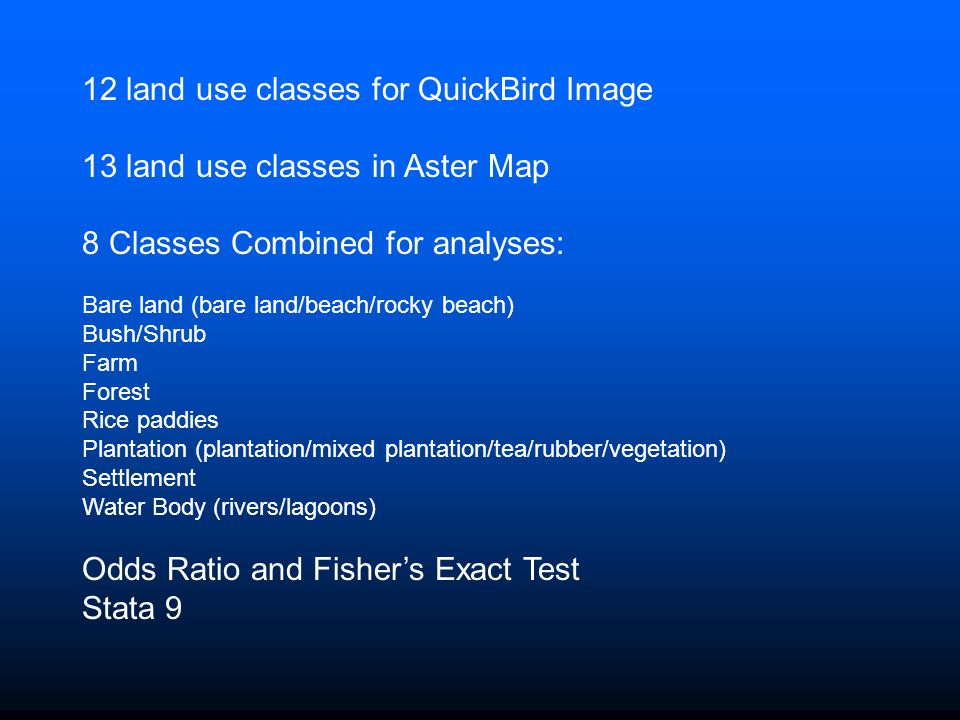 12 land use classes for QuickBird Image 13 land use classes in Aster Map 8 Classes Combined for analyses: Bare land (bare land/beach/rocky beach) Bush/Shrub Farm Forest Rice paddies Plantation (plantation/mixed plantation/tea/rubber/vegetation) Settlement Water Body (rivers/lagoons) Odds Ratio and Fisher's Exact Test Stata 9