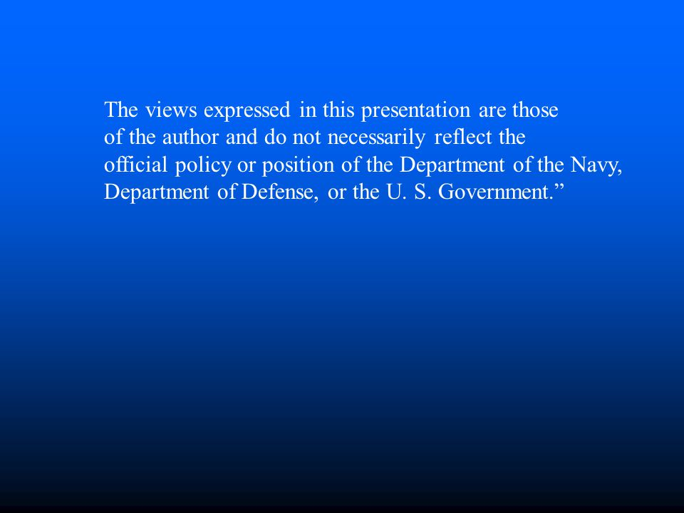 The views expressed in this presentation are those of the author and do not necessarily reflect the official policy or position of the Department of the Navy, Department of Defense, or the U.