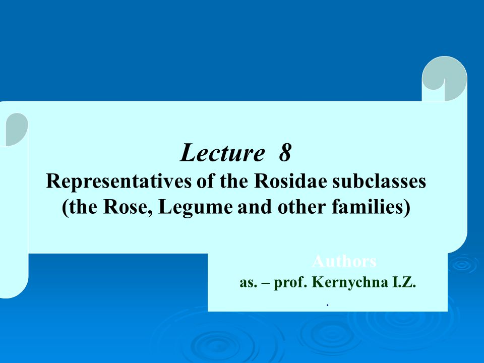 Lecture 8 Representatives of the Rosidae subclasses (the Rose, Legume and other families) Authors as.
