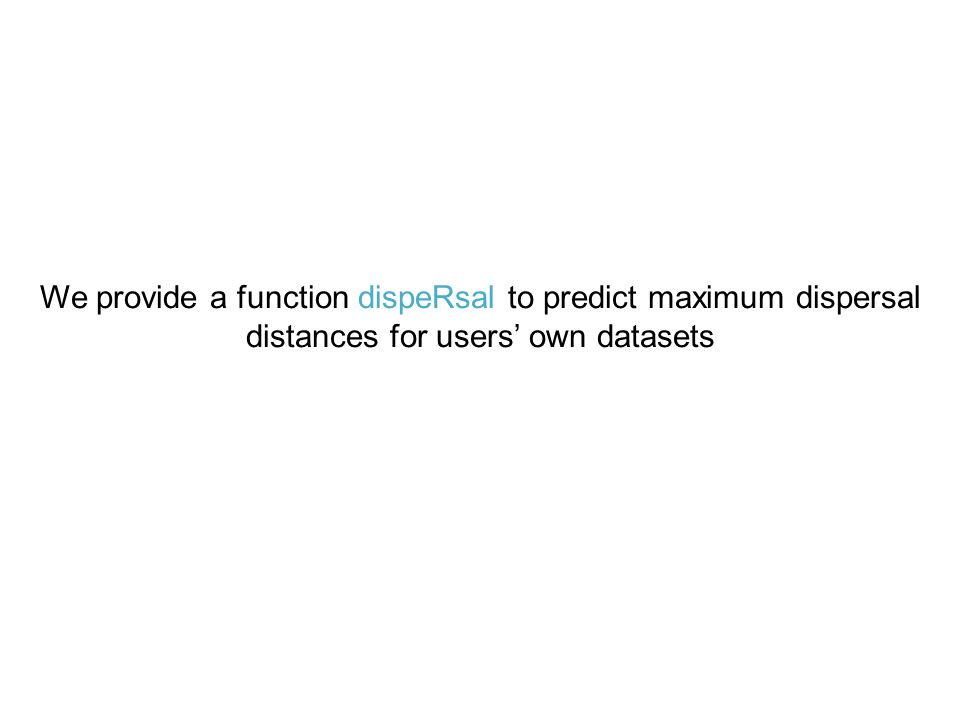 We provide a function dispeRsal to predict maximum dispersal distances for users' own datasets