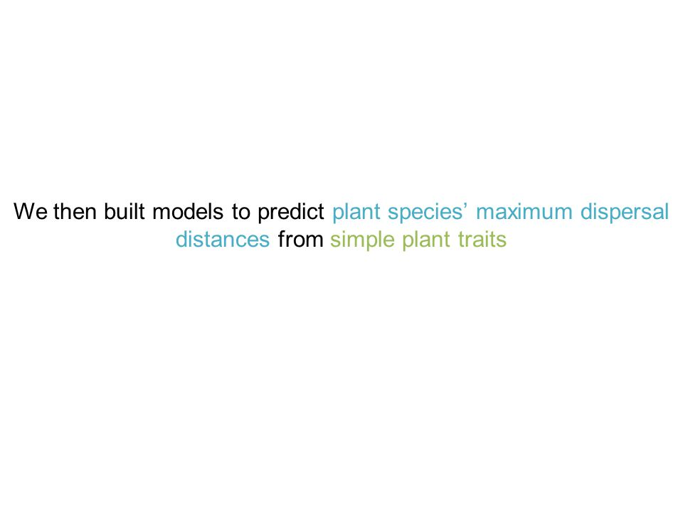 We then built models to predict plant species' maximum dispersal distances from simple plant traits
