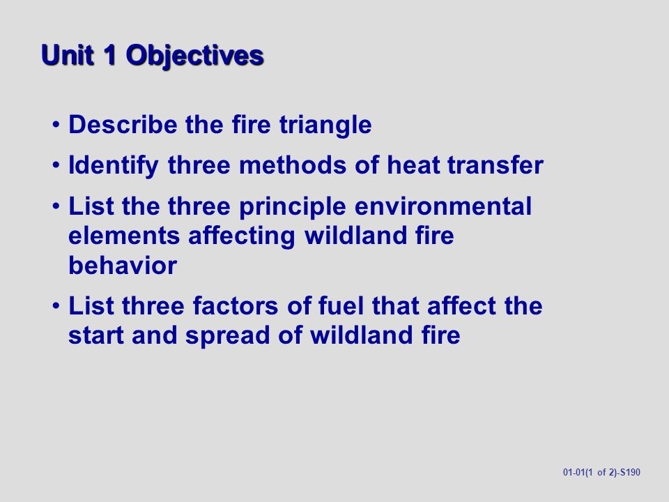 Unit 1 Objectives (cont.) Describe how slope affects wildland fire spread List four factors of topography that affect wildland fire behavior Describe the dangerous conditions that can develop in a box canyon and steep narrow canyons 01-01(2 of 2)-S190