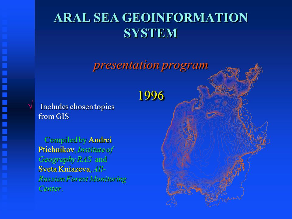 Aral sea GIS features  3 main themes, including :  - Physical geography and topography;  - Socio-economic development and resources use;  - Environmental problems and ways of their solution.