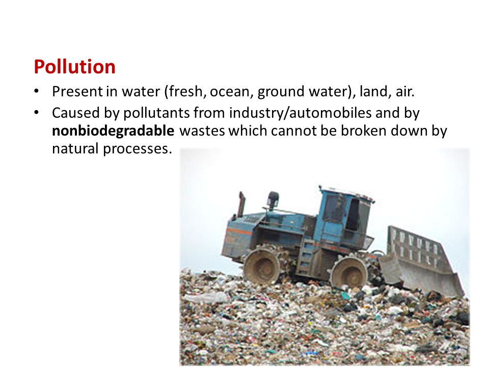 Pollution Present in water (fresh, ocean, ground water), land, air. Caused by pollutants from industry/automobiles and by nonbiodegradable wastes whic