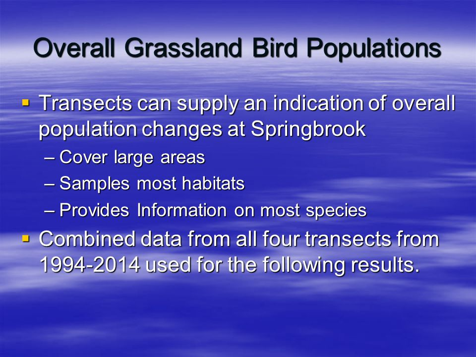 Overall Grassland Bird Populations  Transects can supply an indication of overall population changes at Springbrook –Cover large areas –Samples most