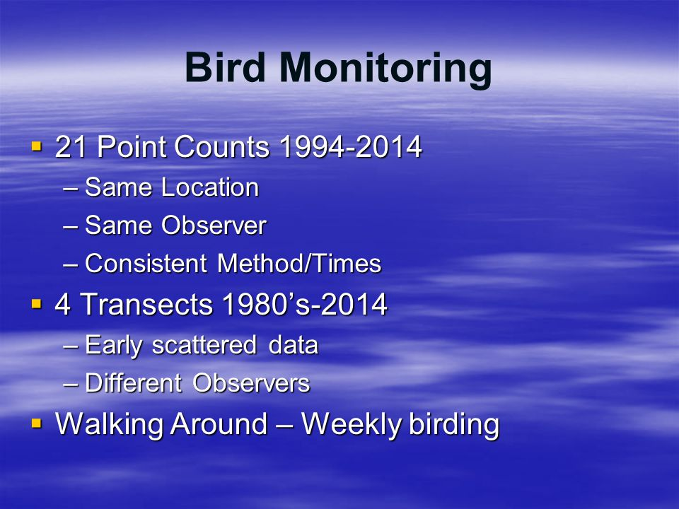 Bird Monitoring  21 Point Counts 1994-2014 –Same Location –Same Observer –Consistent Method/Times  4 Transects 1980's-2014 –Early scattered data –Di