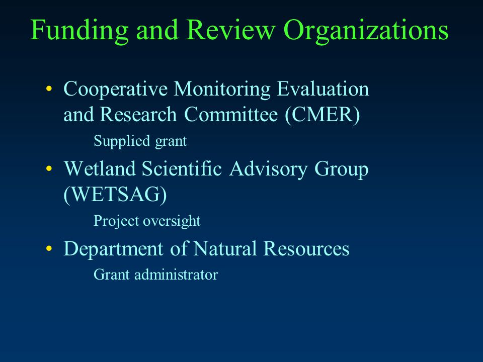 Funding and Review Organizations Cooperative Monitoring Evaluation and Research Committee (CMER) Supplied grant Wetland Scientific Advisory Group (WETSAG) Project oversight Department of Natural Resources Grant administrator