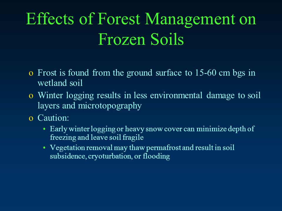 Effects of Forest Management on Frozen Soils oFrost is found from the ground surface to 15-60 cm bgs in wetland soil oWinter logging results in less environmental damage to soil layers and microtopography oCaution: Early winter logging or heavy snow cover can minimize depth of freezing and leave soil fragile Vegetation removal may thaw permafrost and result in soil subsidence, cryoturbation, or flooding