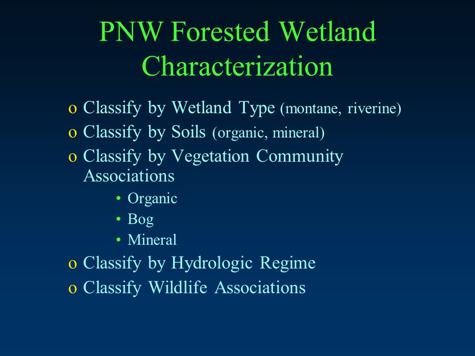 PNW Forested Wetland Characterization oClassify by Wetland Type (montane, riverine) oClassify by Soils (organic, mineral) oClassify by Vegetation Community Associations Organic Bog Mineral oClassify by Hydrologic Regime oClassify Wildlife Associations