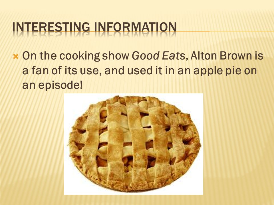  On the cooking show Good Eats, Alton Brown is a fan of its use, and used it in an apple pie on an episode!