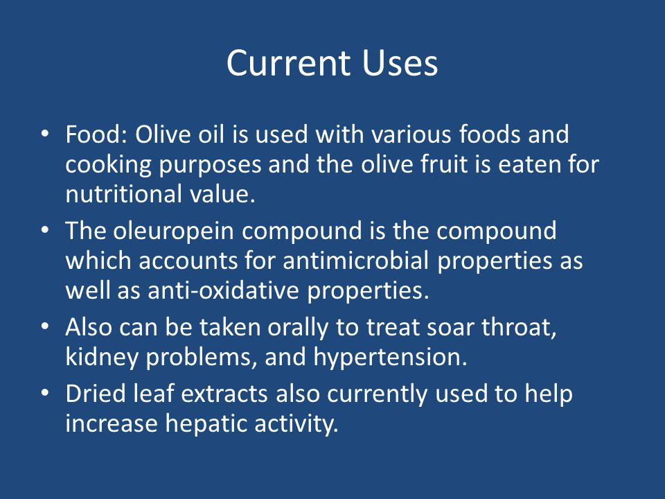 Current Uses Food: Olive oil is used with various foods and cooking purposes and the olive fruit is eaten for nutritional value.