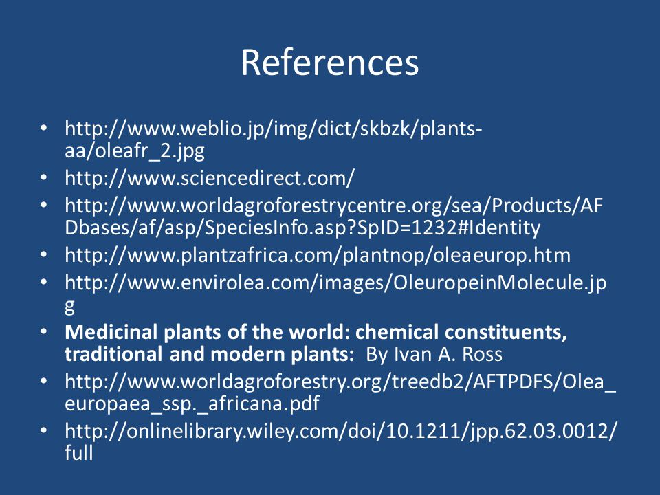 References http://www.weblio.jp/img/dict/skbzk/plants- aa/oleafr_2.jpg http://www.sciencedirect.com/ http://www.worldagroforestrycentre.org/sea/Products/AF Dbases/af/asp/SpeciesInfo.asp?SpID=1232#Identity http://www.plantzafrica.com/plantnop/oleaeurop.htm http://www.envirolea.com/images/OleuropeinMolecule.jp g Medicinal plants of the world: chemical constituents, traditional and modern plants: By Ivan A.