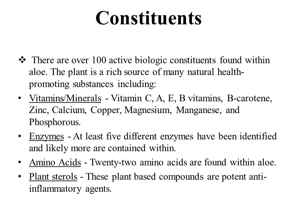 Constituents  There are over 100 active biologic constituents found within aloe. The plant is a rich source of many natural health- promoting substan
