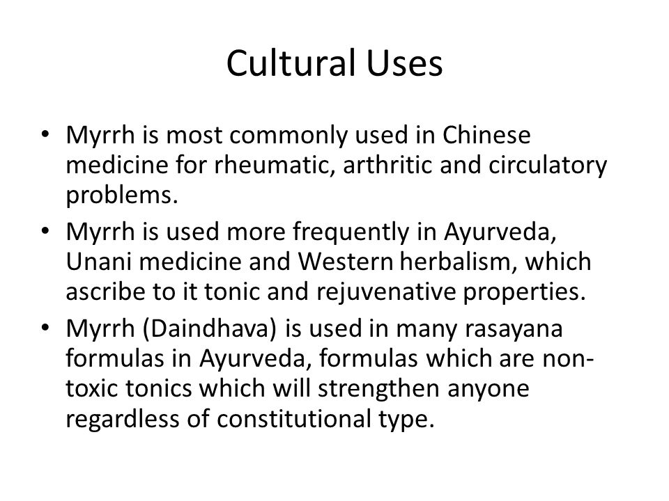 Cultural Uses Myrrh is most commonly used in Chinese medicine for rheumatic, arthritic and circulatory problems. Myrrh is used more frequently in Ayur