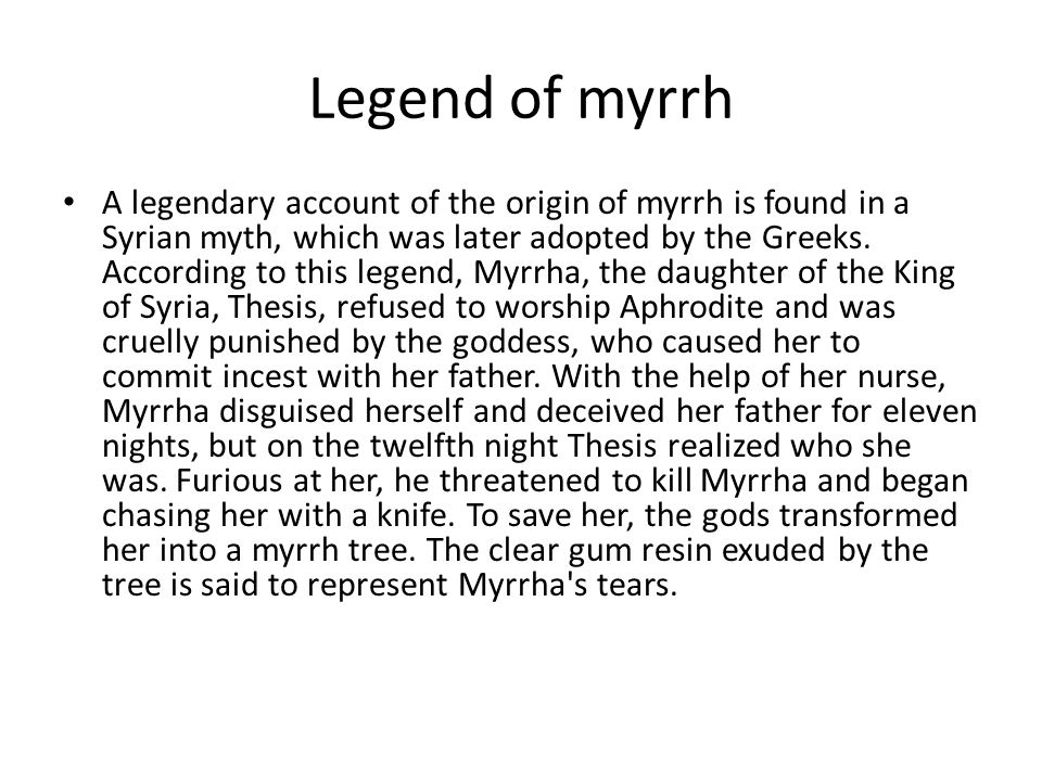 Legend of myrrh A legendary account of the origin of myrrh is found in a Syrian myth, which was later adopted by the Greeks.