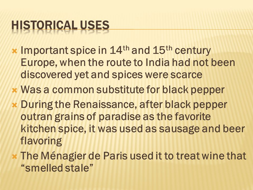  Important spice in 14 th and 15 th century Europe, when the route to India had not been discovered yet and spices were scarce  Was a common substit