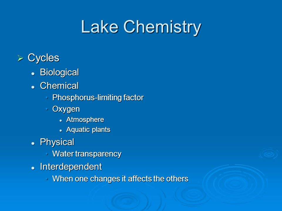 Lake Chemistry  Cycles Biological Biological Chemical Chemical Phosphorus-limiting factorPhosphorus-limiting factor OxygenOxygen Atmosphere Atmosphere Aquatic plants Aquatic plants Physical Physical Water transparencyWater transparency Interdependent Interdependent When one changes it affects the othersWhen one changes it affects the others