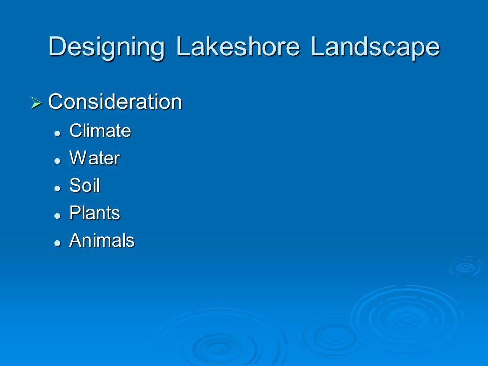 Designing Lakeshore Landscape  Consideration Climate Climate Water Water Soil Soil Plants Plants Animals Animals