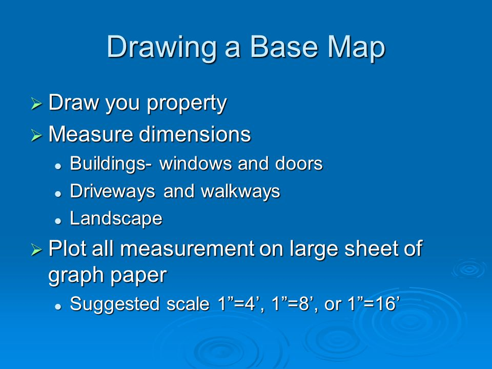 Drawing a Base Map  Draw you property  Measure dimensions Buildings- windows and doors Buildings- windows and doors Driveways and walkways Driveways and walkways Landscape Landscape  Plot all measurement on large sheet of graph paper Suggested scale 1 =4', 1 =8', or 1 =16' Suggested scale 1 =4', 1 =8', or 1 =16'