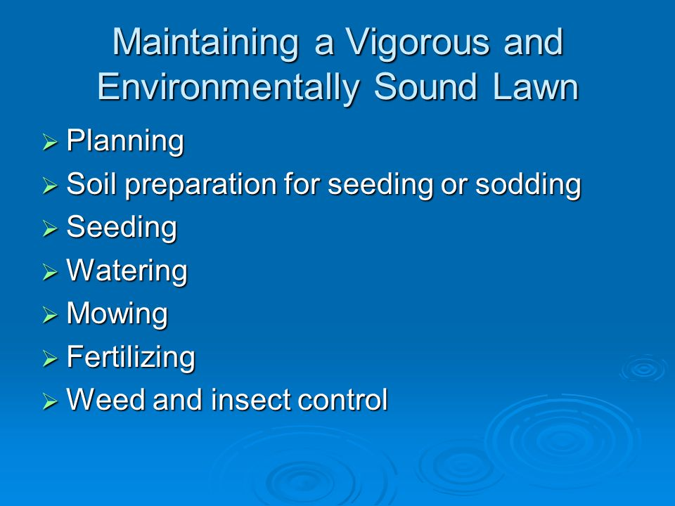 Maintaining a Vigorous and Environmentally Sound Lawn  Planning  Soil preparation for seeding or sodding  Seeding  Watering  Mowing  Fertilizing  Weed and insect control