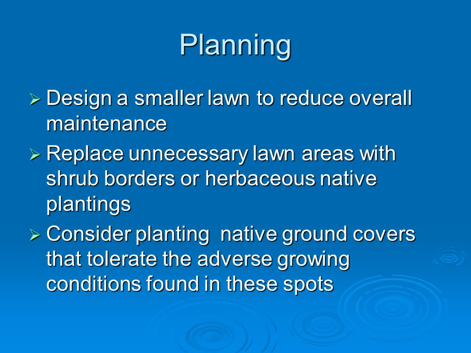 Planning  Design a smaller lawn to reduce overall maintenance  Replace unnecessary lawn areas with shrub borders or herbaceous native plantings  Consider planting native ground covers that tolerate the adverse growing conditions found in these spots