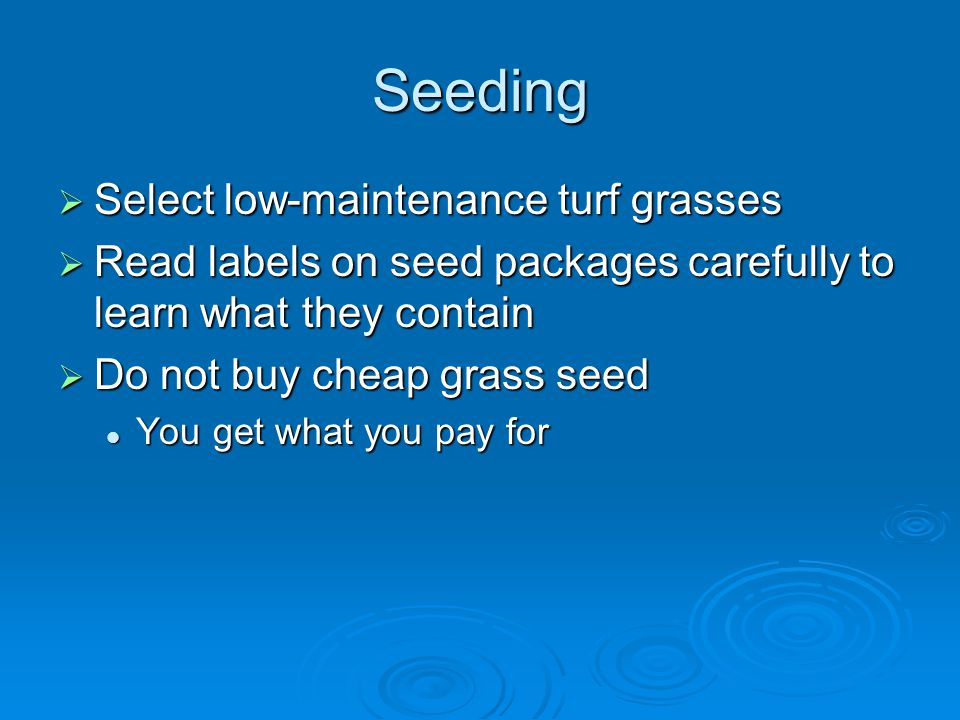 Seeding  Select low-maintenance turf grasses  Read labels on seed packages carefully to learn what they contain  Do not buy cheap grass seed You get what you pay for You get what you pay for