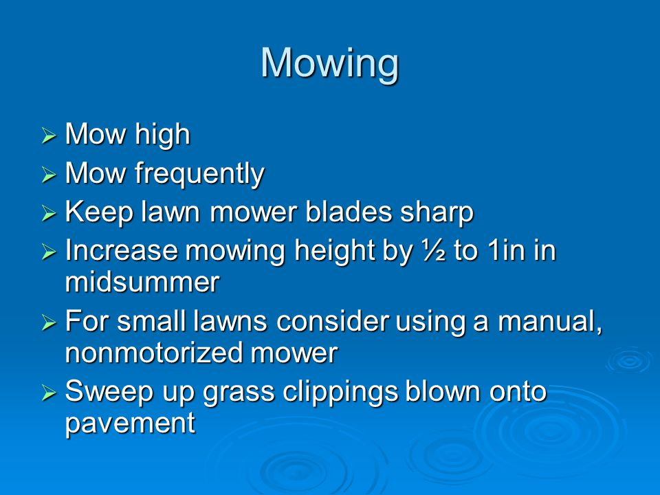 Mowing  Mow high  Mow frequently  Keep lawn mower blades sharp  Increase mowing height by ½ to 1in in midsummer  For small lawns consider using a manual, nonmotorized mower  Sweep up grass clippings blown onto pavement