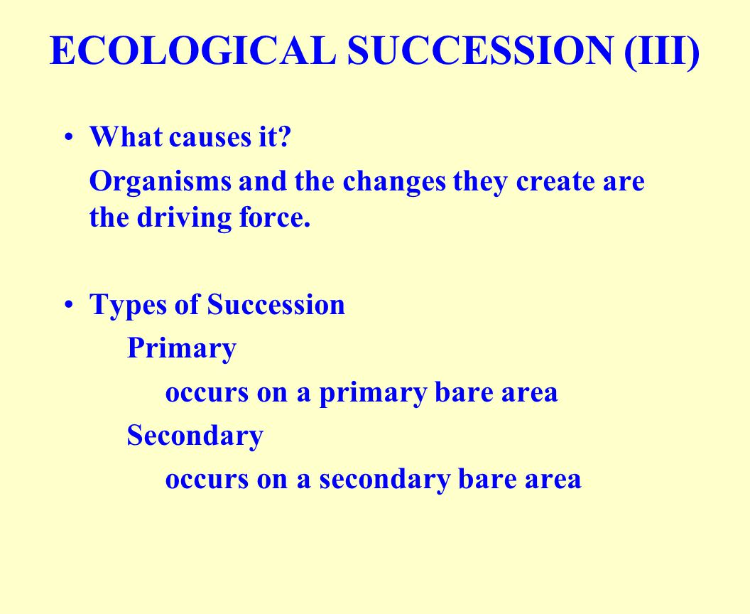 What causes it? Organisms and the changes they create are the driving force. Types of Succession Primary occurs on a primary bare area Secondary occur