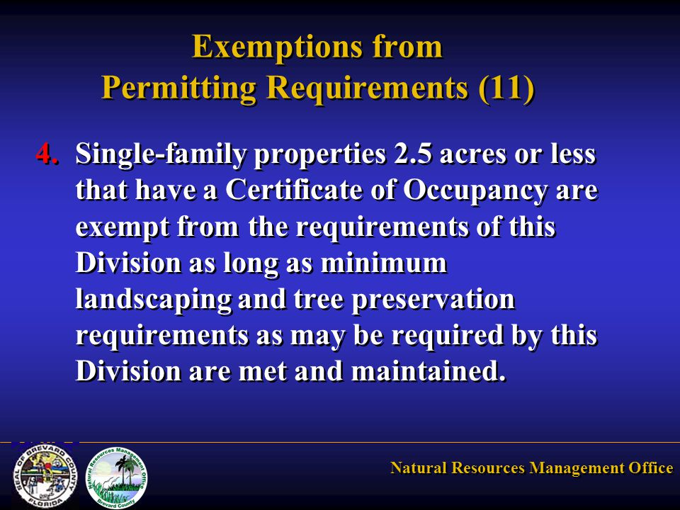 Natural Resources Management Office Exemptions from Permitting Requirements (11) 4.Single-family properties 2.5 acres or less that have a Certificate of Occupancy are exempt from the requirements of this Division as long as minimum landscaping and tree preservation requirements as may be required by this Division are met and maintained.