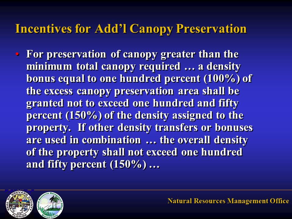 Natural Resources Management Office Incentives for Add'l Canopy Preservation For preservation of canopy greater than the minimum total canopy required … a density bonus equal to one hundred percent (100%) of the excess canopy preservation area shall be granted not to exceed one hundred and fifty percent (150%) of the density assigned to the property.