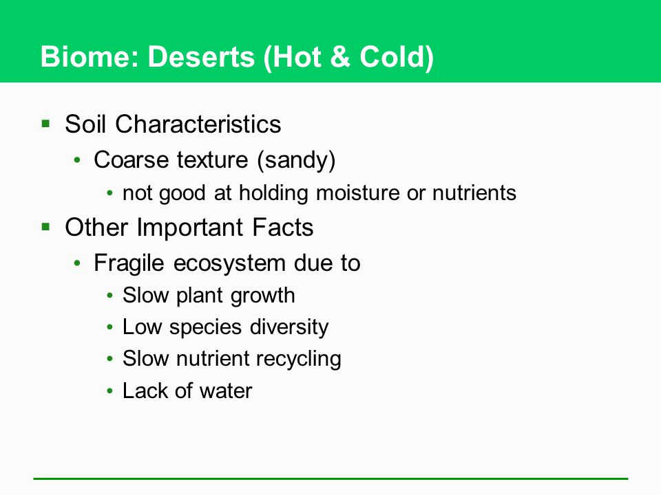 Biome: Deserts (Hot & Cold)  Soil Characteristics Coarse texture (sandy) not good at holding moisture or nutrients  Other Important Facts Fragile ec