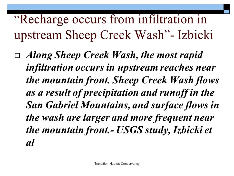 Transition Habitat Conservancy Recharge occurs from infiltration in upstream Sheep Creek Wash - Izbicki  Along Sheep Creek Wash, the most rapid infiltration occurs in upstream reaches near the mountain front.